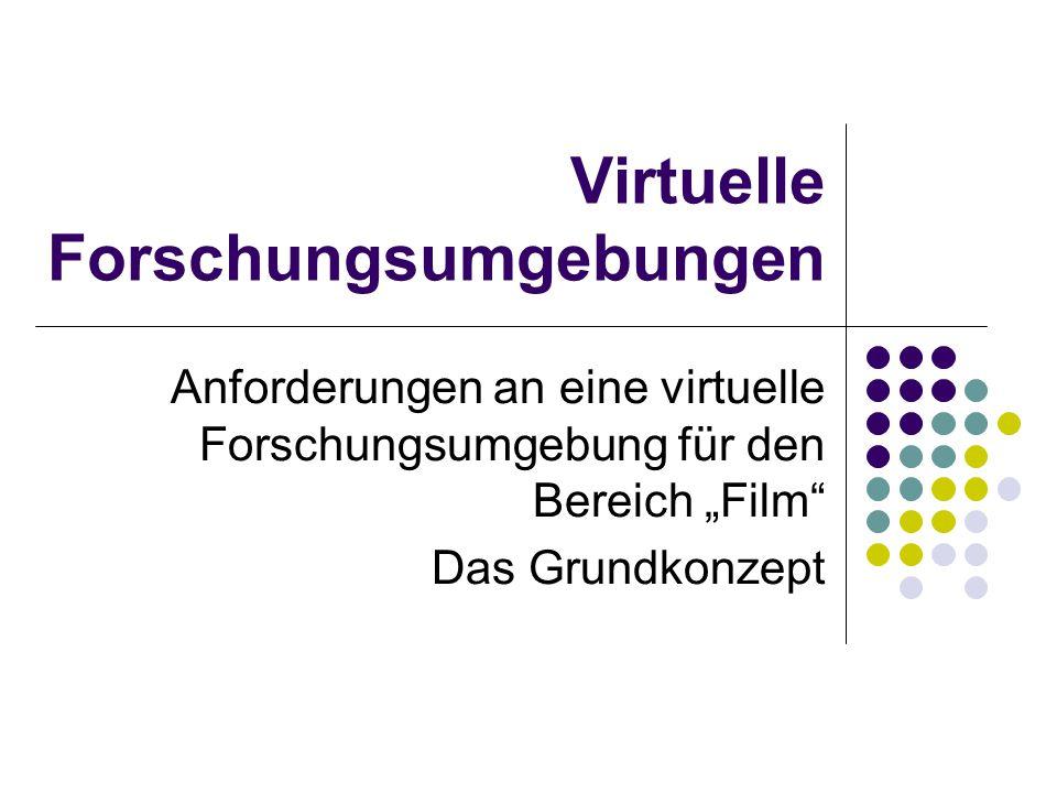 """Virtuelle Forschungsumgebungen Anforderungen an eine virtuelle Forschungsumgebung für den Bereich """"Film"""" Das Grundkonzept"""