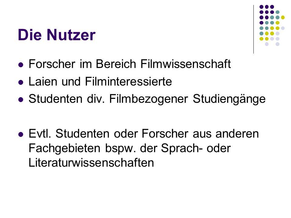 Die Nutzer Forscher im Bereich Filmwissenschaft Laien und Filminteressierte Studenten div. Filmbezogener Studiengänge Evtl. Studenten oder Forscher au