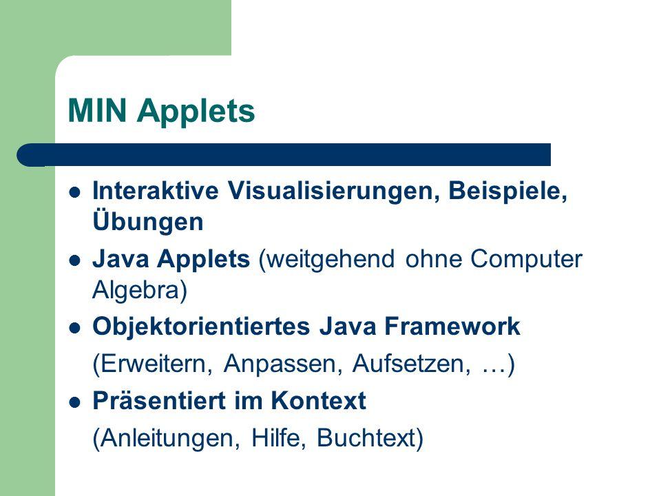 MIN Applets Interaktive Visualisierungen, Beispiele, Übungen Java Applets (weitgehend ohne Computer Algebra) Objektorientiertes Java Framework (Erweitern, Anpassen, Aufsetzen, …) Präsentiert im Kontext (Anleitungen, Hilfe, Buchtext)