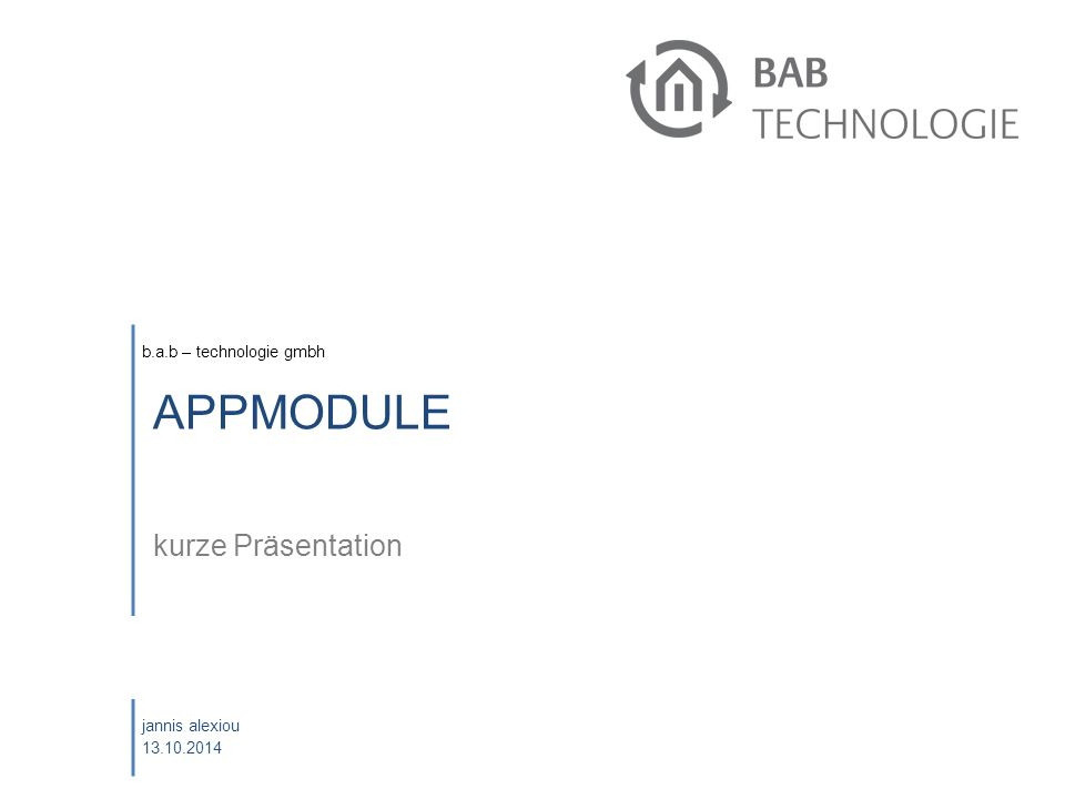 b.a.b – technologie gmbh jannis alexiou 13.10.2014 APPMODULE kurze Präsentation