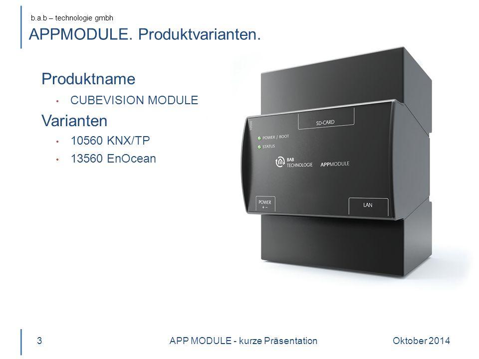 b.a.b – technologie gmbh Oktober 20143 Produktname CUBEVISION MODULE Varianten 10560 KNX/TP 13560 EnOcean APP MODULE - kurze Präsentation APPMODULE. P
