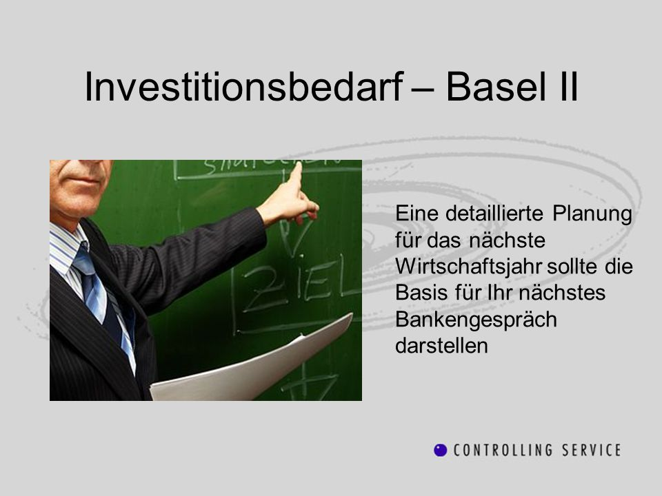 Investitionsbedarf – Basel II Eine detaillierte Planung für das nächste Wirtschaftsjahr sollte die Basis für Ihr nächstes Bankengespräch darstellen