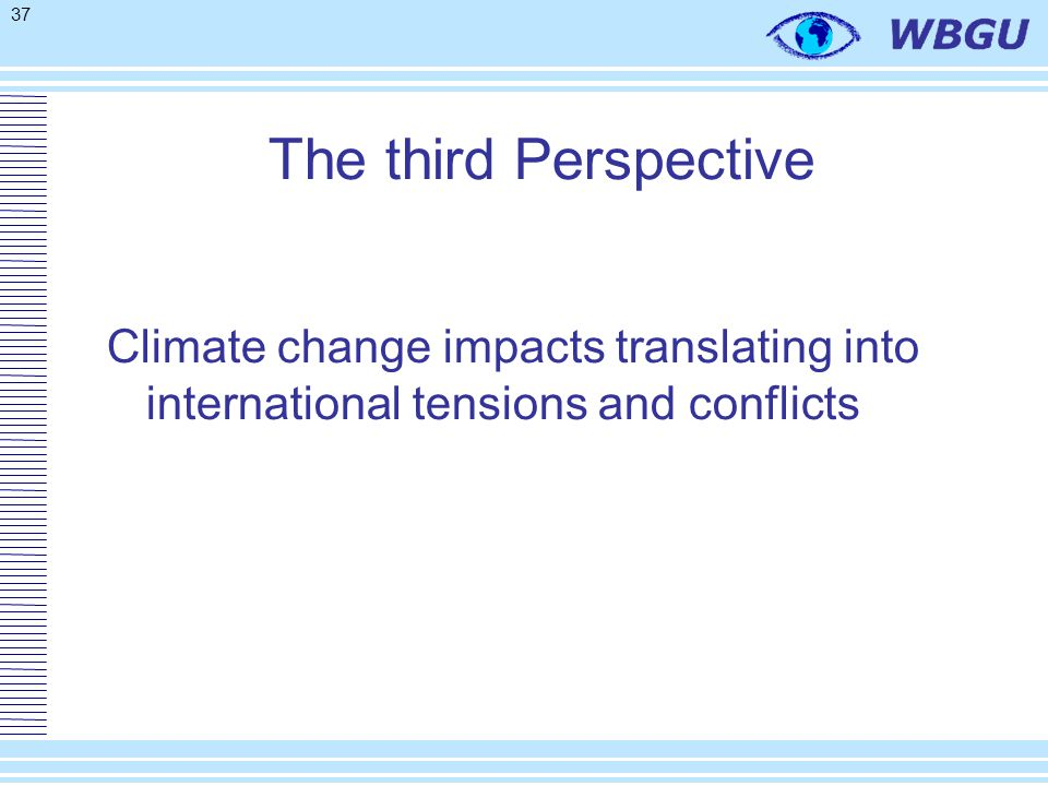 37 The third Perspective Climate change impacts translating into international tensions and conflicts