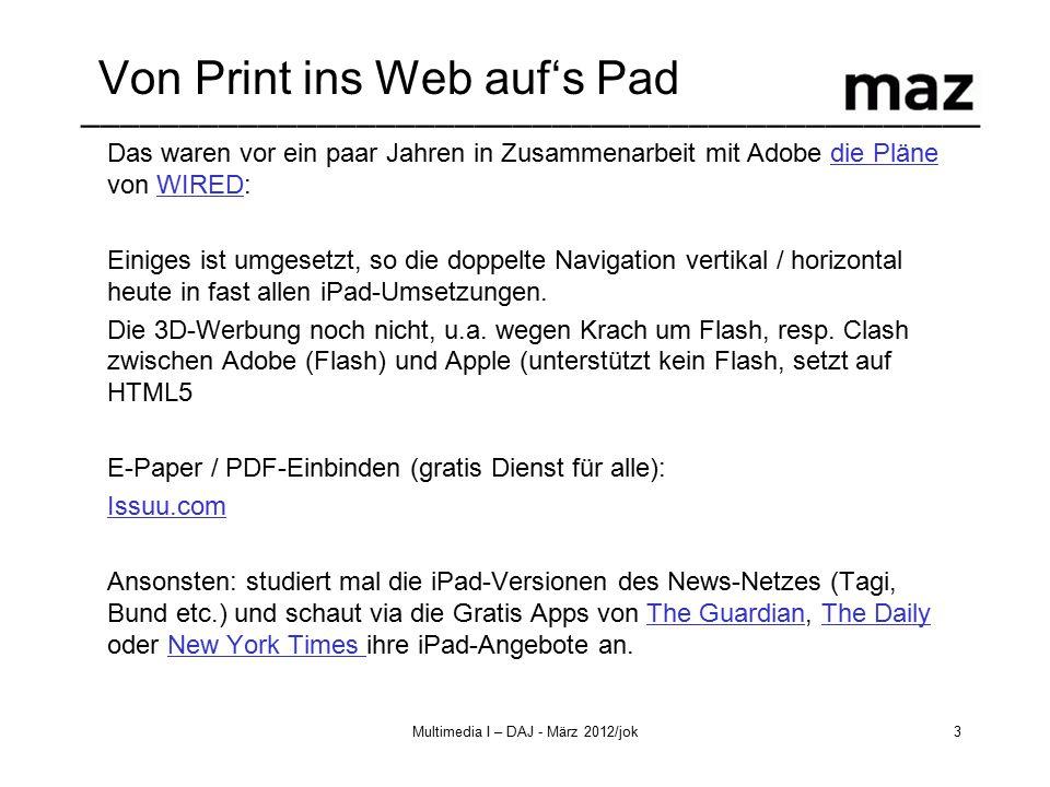 –––––––––––––––––––––––––––––––––––––––––––––– Multimedia I – DAJ - März 2012/jok3 Von Print ins Web auf's Pad Das waren vor ein paar Jahren in Zusammenarbeit mit Adobe die Pläne von WIRED:die PläneWIRED Einiges ist umgesetzt, so die doppelte Navigation vertikal / horizontal heute in fast allen iPad-Umsetzungen.