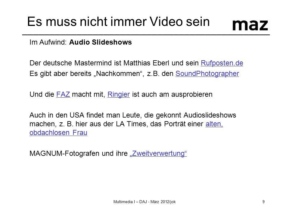 """–––––––––––––––––––––––––––––––––––––––––––––– Multimedia I – DAJ - März 2012/jok10 Audioslides Ein paar Slideshows zum reinklicken: Eberl und das Oktoberfest: http://www.faz.net/multimedia/slideshows/wiesn-slideshow-neben-dem- fest-11372317.html http://www.faz.net/multimedia/slideshows/wiesn-slideshow-neben-dem- fest-11372317.html Die Übersicht der FAZ http://www.faz.net/multimedia/slideshows/ Die Projekte von 2470Media, ein Beispiel: http://www.2470media.eu/projekte.79.de.html?tfs[video]=49 Die TagesWoche zu """"Jubiläum von Schweizerhalle http://www.tageswoche.ch/de/2011_43/basel/97670/Der-Mann-der-die- H%C3%B6lle-von-Schweizerhalle-fotografierte.htm Eine ganze Serie der New York Times: One in 8 MillionsNew York Times"""