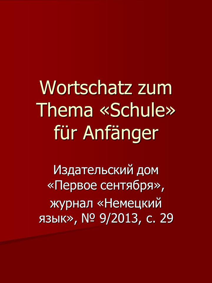 Wortschatz zum Thema «Schule» für Anfänger Издательский дом «Первое сентября», журнал «Немецкий язык», № 9/2013, с.