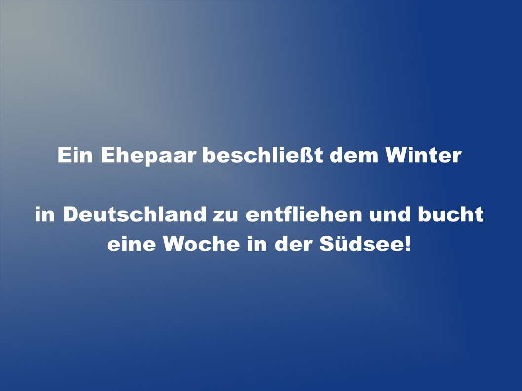 Ein Ehepaar beschließt dem Winter in Deutschland zu entfliehen und bucht eine Woche in der Südsee!