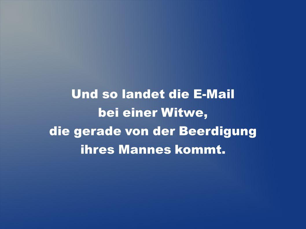 Und so landet die E-Mail bei einer Witwe, die gerade von der Beerdigung ihres Mannes kommt.