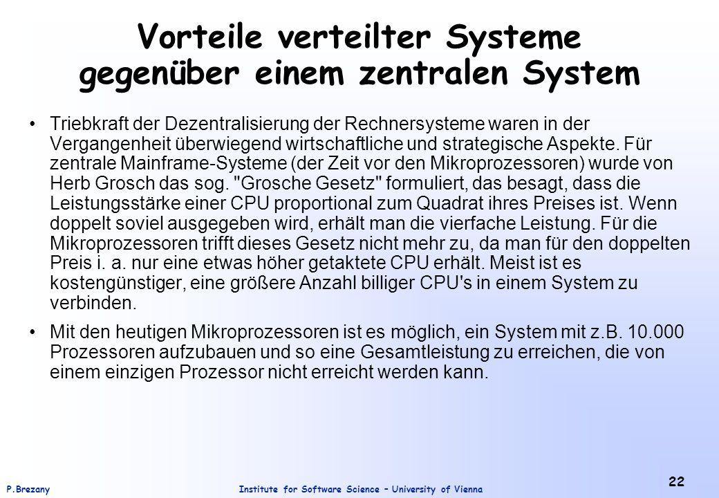Institute for Software Science – University of ViennaP.Brezany 22 Vorteile verteilter Systeme gegenüber einem zentralen System Triebkraft der Dezentralisierung der Rechnersysteme waren in der Vergangenheit überwiegend wirtschaftliche und strategische Aspekte.