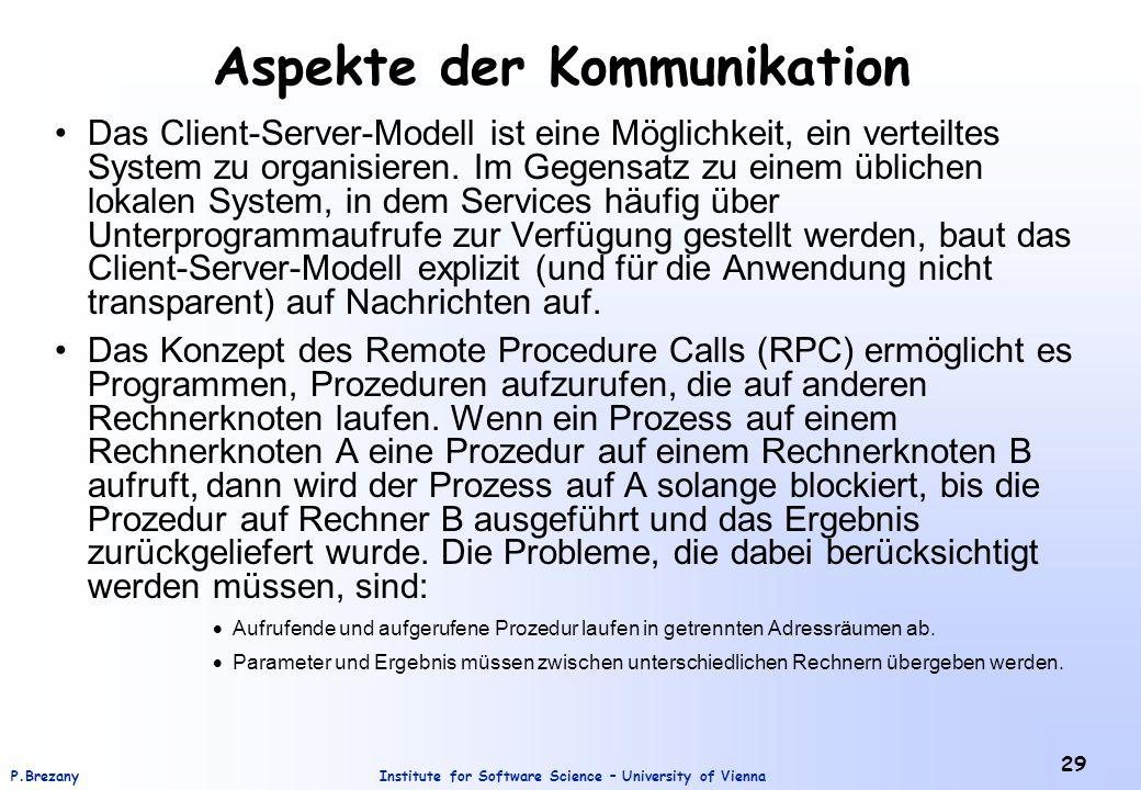 Institute for Software Science – University of ViennaP.Brezany 29 Aspekte der Kommunikation Das Client-Server-Modell ist eine Möglichkeit, ein verteiltes System zu organisieren.