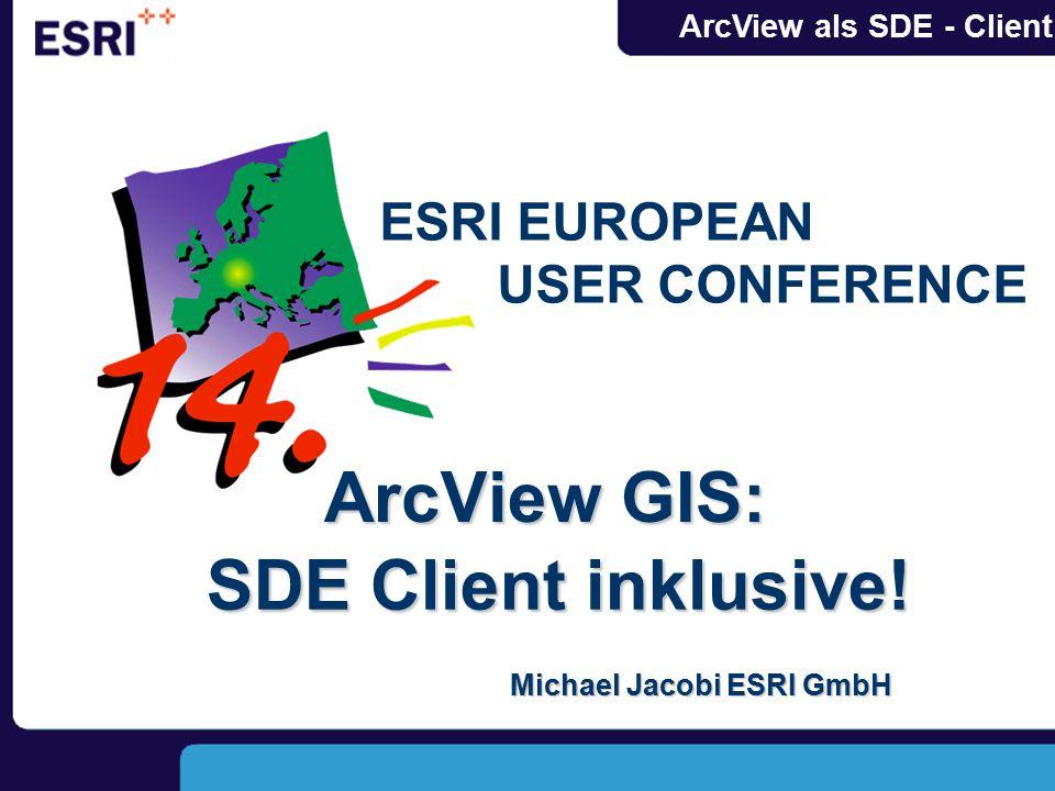 ArcView als SDE - Client SDE Client inklusive! ArcViewGIS: ArcView GIS: Michael Jacobi ESRI GmbH ESRI EUROPEAN USER CONFERENCE