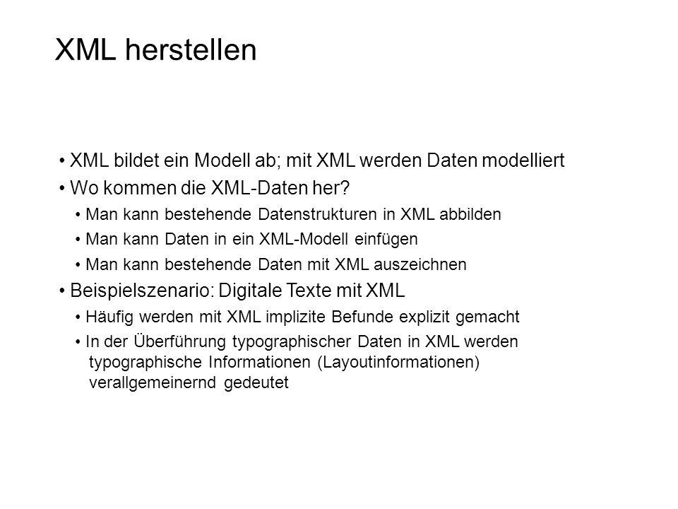 XML herstellen XML bildet ein Modell ab; mit XML werden Daten modelliert Wo kommen die XML-Daten her? Man kann bestehende Datenstrukturen in XML abbil