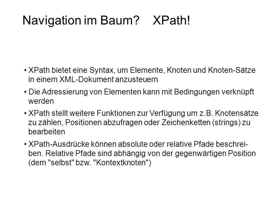 Navigation im Baum? XPath! XPath bietet eine Syntax, um Elemente, Knoten und Knoten-Sätze in einem XML-Dokument anzusteuern Die Adressierung von Eleme