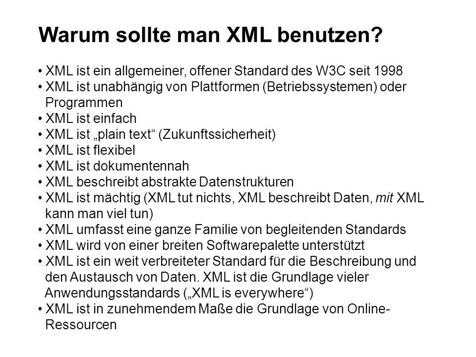 Warum sollte man XML benutzen? XML ist ein allgemeiner, offener Standard des W3C seit 1998 XML ist unabhängig von Plattformen (Betriebssystemen) oder