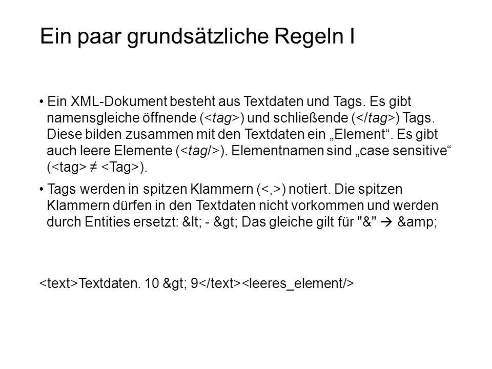 Ein paar grundsätzliche Regeln I Ein XML-Dokument besteht aus Textdaten und Tags. Es gibt namensgleiche öffnende ( ) und schließende ( ) Tags. Diese b