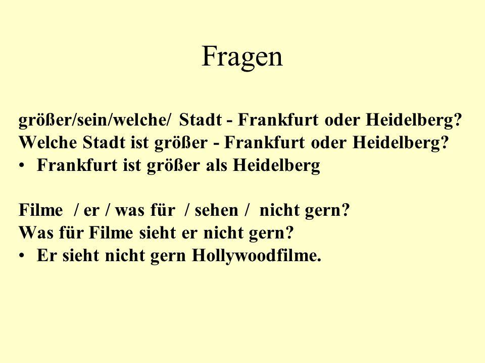 Fragen größer/sein/welche/ Stadt - Frankfurt oder Heidelberg? Welche Stadt ist größer - Frankfurt oder Heidelberg? Frankfurt ist größer als Heidelberg