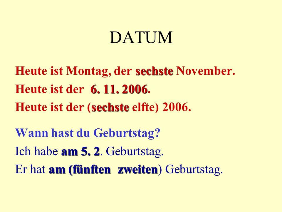 DATUM sechste Heute ist Montag, der sechste November. 6. 11. 2006 Heute ist der 6. 11. 2006. sechste Heute ist der (sechste elfte) 2006. Wann hast du