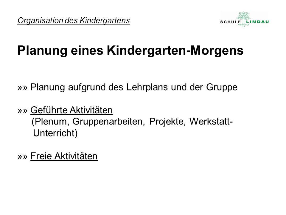 Organisation des Kindergartens »» Planung aufgrund des Lehrplans und der Gruppe »» Geführte Aktivitäten (Plenum, Gruppenarbeiten, Projekte, Werkstatt-