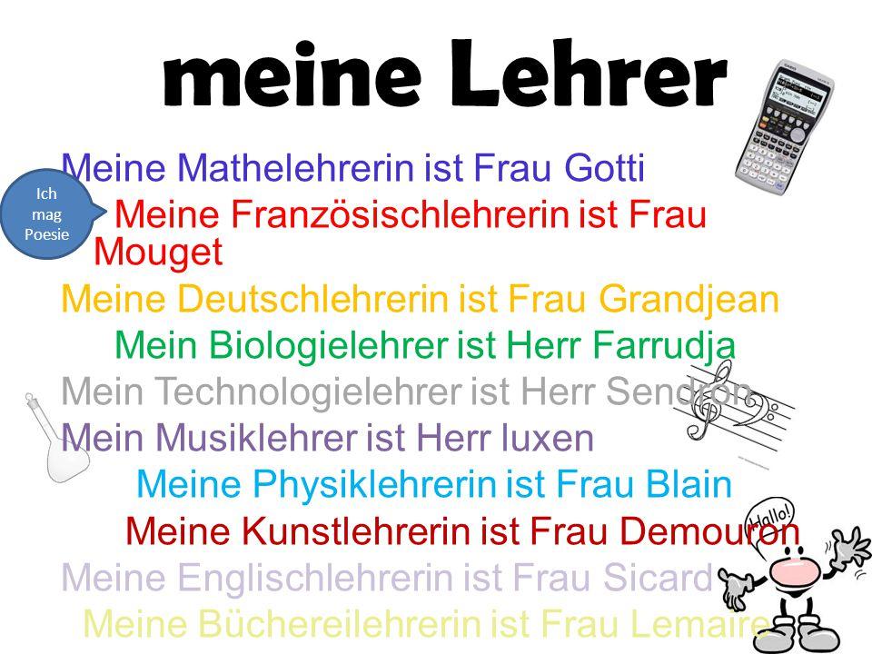 meine Lehrer Meine Mathelehrerin ist Frau Gotti Meine Französischlehrerin ist Frau Mouget Meine Deutschlehrerin ist Frau Grandjean Mein Biologielehrer