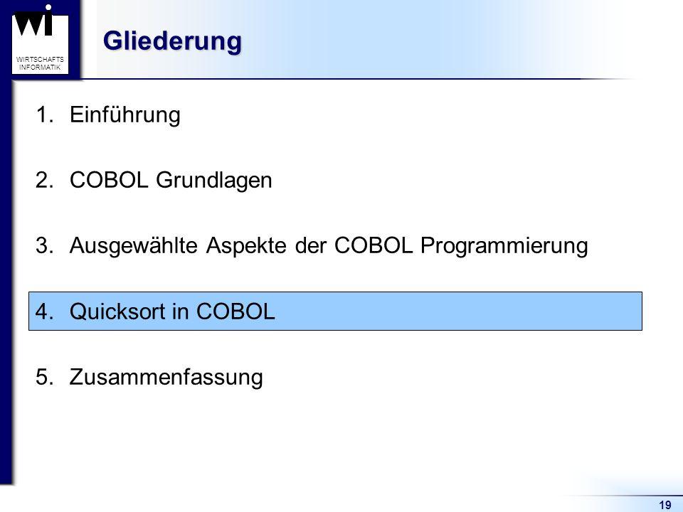 19 WIRTSCHAFTS INFORMATIKGliederung 1.Einführung 2.COBOL Grundlagen 3.Ausgewählte Aspekte der COBOL Programmierung 4.Quicksort in COBOL 5.Zusammenfass