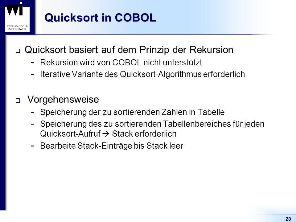 20 WIRTSCHAFTS INFORMATIK Quicksort in COBOL  Quicksort basiert auf dem Prinzip der Rekursion  Rekursion wird von COBOL nicht unterstützt  Iterativ