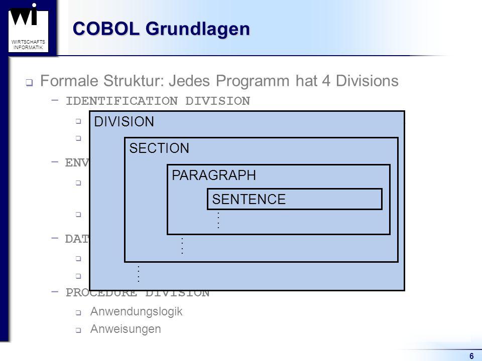 6 WIRTSCHAFTS INFORMATIK COBOL Grundlagen  Formale Struktur: Jedes Programm hat 4 Divisions  IDENTIFICATION DIVISION  Programmbeschreibung: Name, A