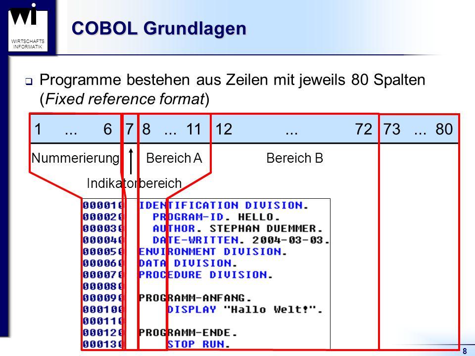 8 WIRTSCHAFTS INFORMATIK COBOL Grundlagen  Programme bestehen aus Zeilen mit jeweils 80 Spalten (Fixed reference format) 1... 678... 1112... 7273...