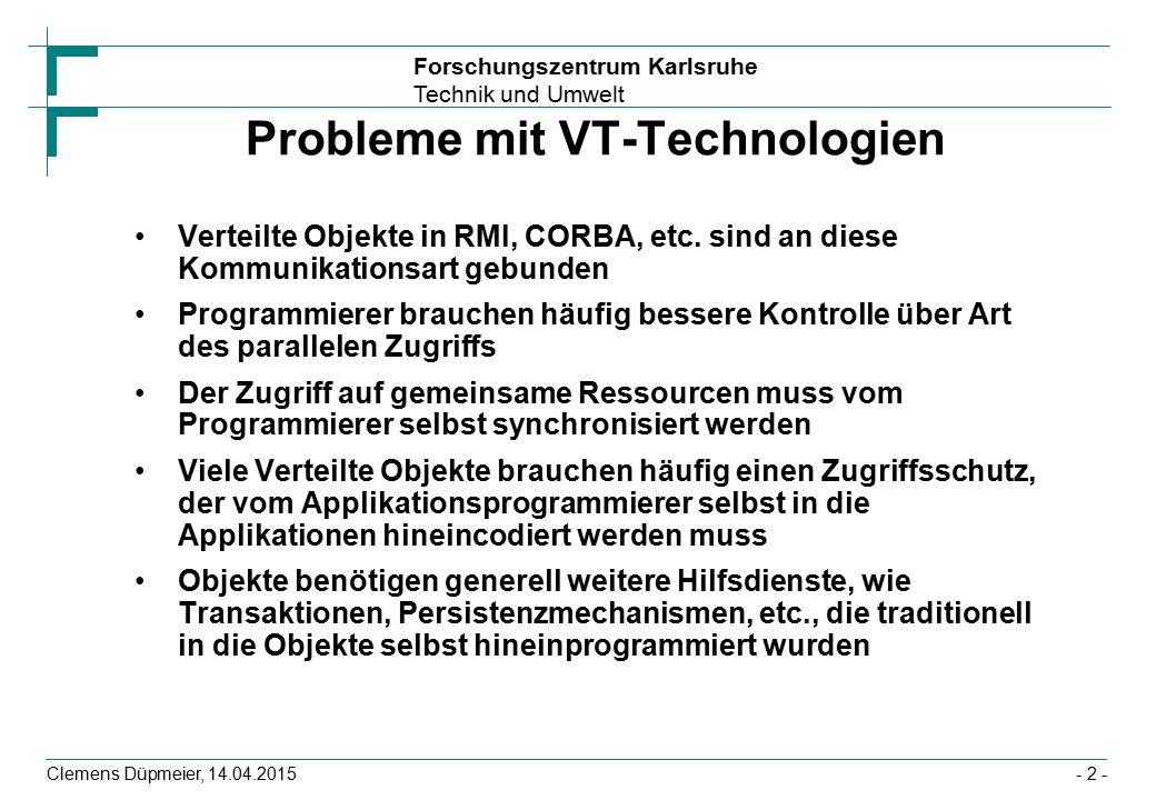 Forschungszentrum Karlsruhe Technik und Umwelt Clemens Düpmeier, 14.04.2015 Interaktion Client mit Session-Bean Client verbindet sich anstatt mit den EJB-Instanzen mit Server-seitigen Stellvertreter-Objekten und ruft hier Methode auf (1), (6) Stellvertreter-Objekte verwenden Hilfsservices für die Implementierung von Cross Cutting Concerns (hier Transaktionen (2), (5)) Und delegieren Methodenaufrufe an EJB-Instanz(en) (3), (4) EJB-Instanz EJB-Container Transaktions-Service Client (Proxy- Objekt) Stellvertreter- Objekt 1 foo() 2 5 startet Transaktion beendet Transaktion foo() return 3 4 6 Ergebnis Applikationsserver - 33 -