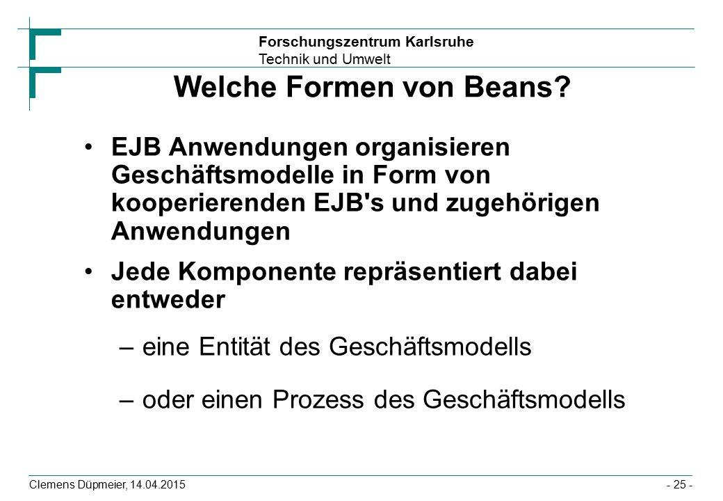 Forschungszentrum Karlsruhe Technik und Umwelt Clemens Düpmeier, 14.04.2015 Welche Formen von Beans? EJB Anwendungen organisieren Geschäftsmodelle in