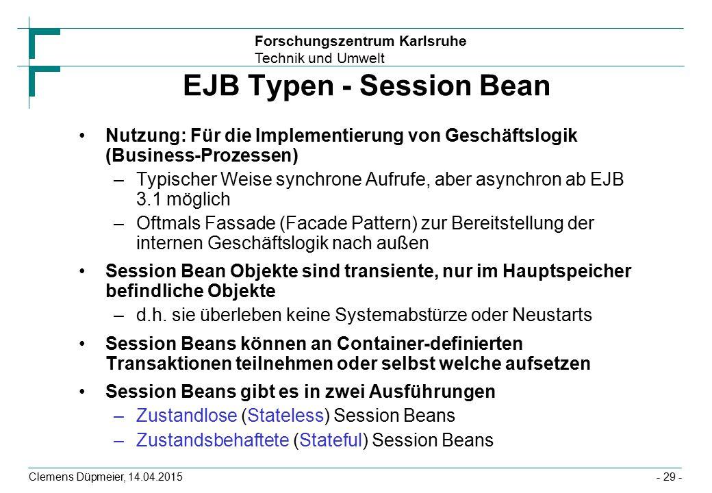 Forschungszentrum Karlsruhe Technik und Umwelt Clemens Düpmeier, 14.04.2015 EJB Typen - Session Bean Nutzung: Für die Implementierung von Geschäftslog