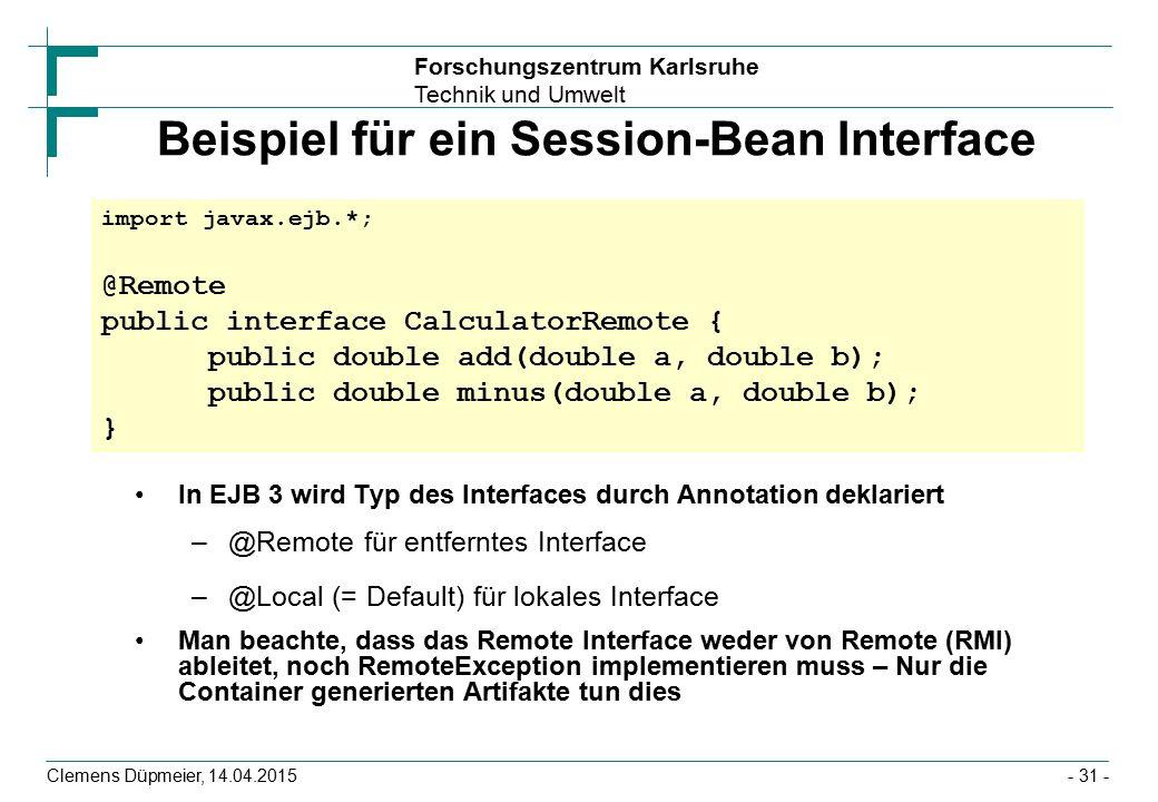 Forschungszentrum Karlsruhe Technik und Umwelt Clemens Düpmeier, 14.04.2015 Beispiel für ein Session-Bean Interface In EJB 3 wird Typ des Interfaces d