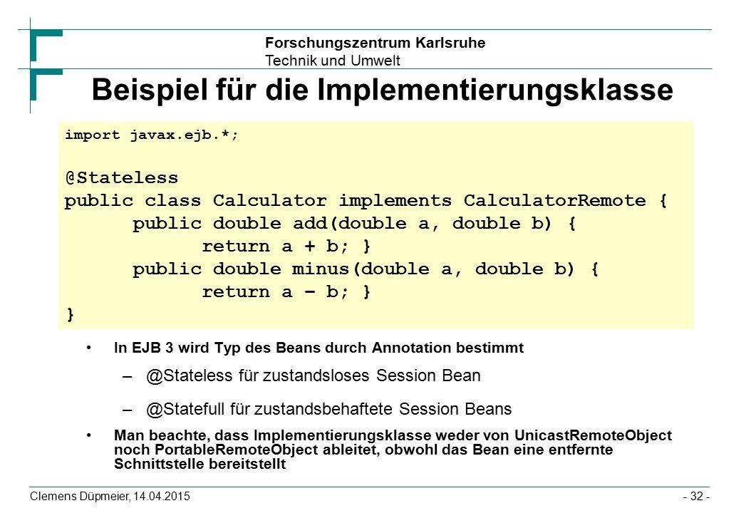 Forschungszentrum Karlsruhe Technik und Umwelt Clemens Düpmeier, 14.04.2015 Beispiel für die Implementierungsklasse In EJB 3 wird Typ des Beans durch