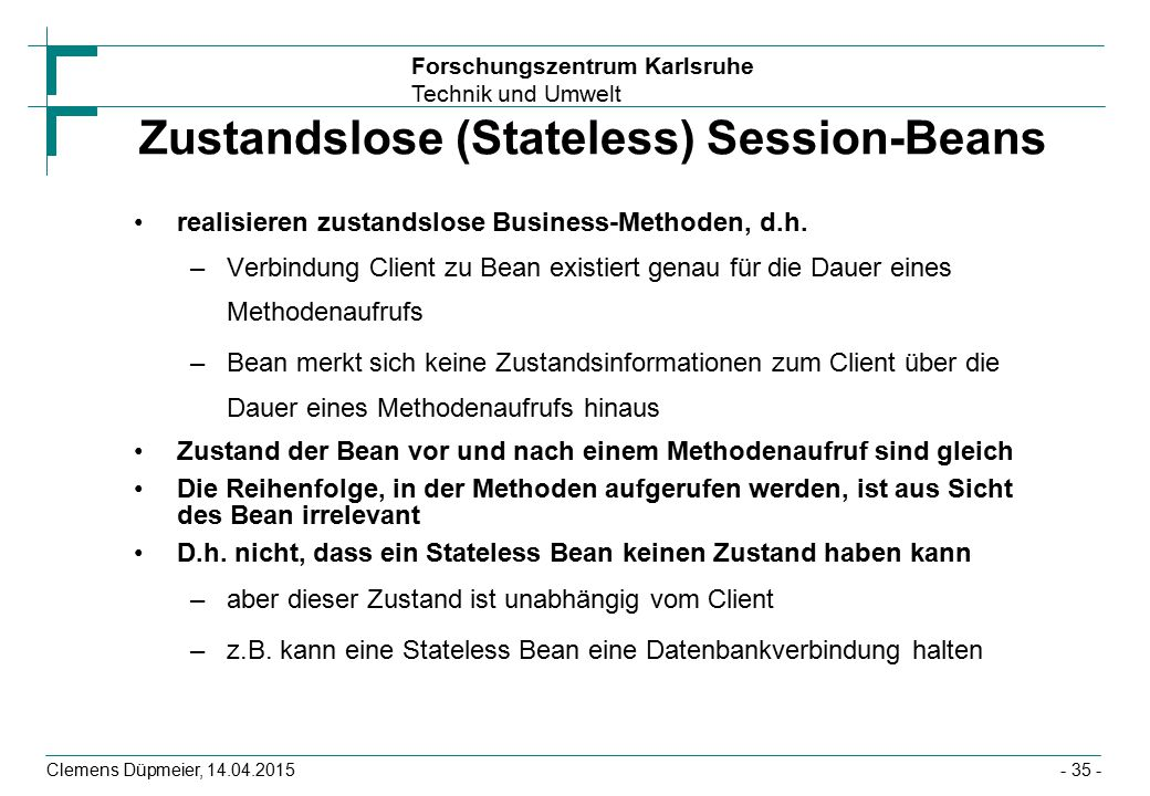 Forschungszentrum Karlsruhe Technik und Umwelt Clemens Düpmeier, 14.04.2015 Zustandslose (Stateless) Session-Beans realisieren zustandslose Business-M