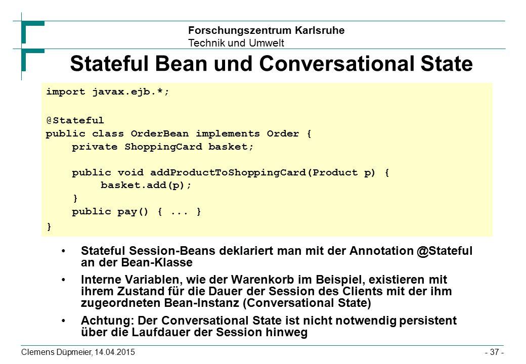 Forschungszentrum Karlsruhe Technik und Umwelt Clemens Düpmeier, 14.04.2015 Stateful Bean und Conversational State Stateful Session-Beans deklariert m