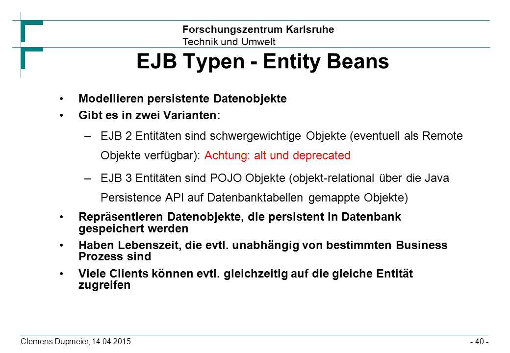 Forschungszentrum Karlsruhe Technik und Umwelt Clemens Düpmeier, 14.04.2015 EJB Typen - Entity Beans Modellieren persistente Datenobjekte Gibt es in z