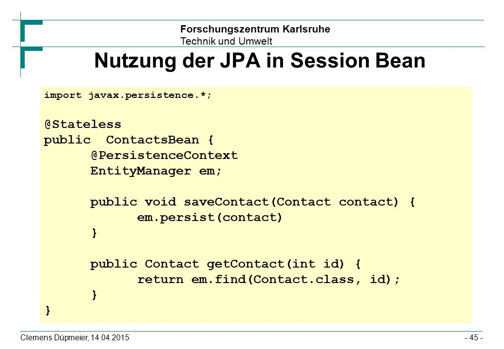 Forschungszentrum Karlsruhe Technik und Umwelt Nutzung der JPA in Session Bean Clemens Düpmeier, 14.04.2015- 45 - import javax.persistence.*; @Statele