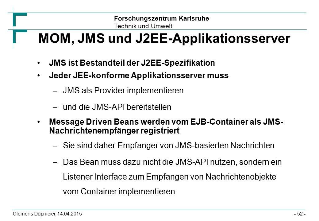Forschungszentrum Karlsruhe Technik und Umwelt Clemens Düpmeier, 14.04.2015 MOM, JMS und J2EE-Applikationsserver JMS ist Bestandteil der J2EE-Spezifik