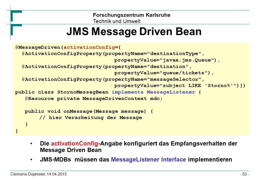 Forschungszentrum Karlsruhe Technik und Umwelt Clemens Düpmeier, 14.04.2015 JMS Message Driven Bean Die activationConfig-Angabe konfiguriert das Empfa
