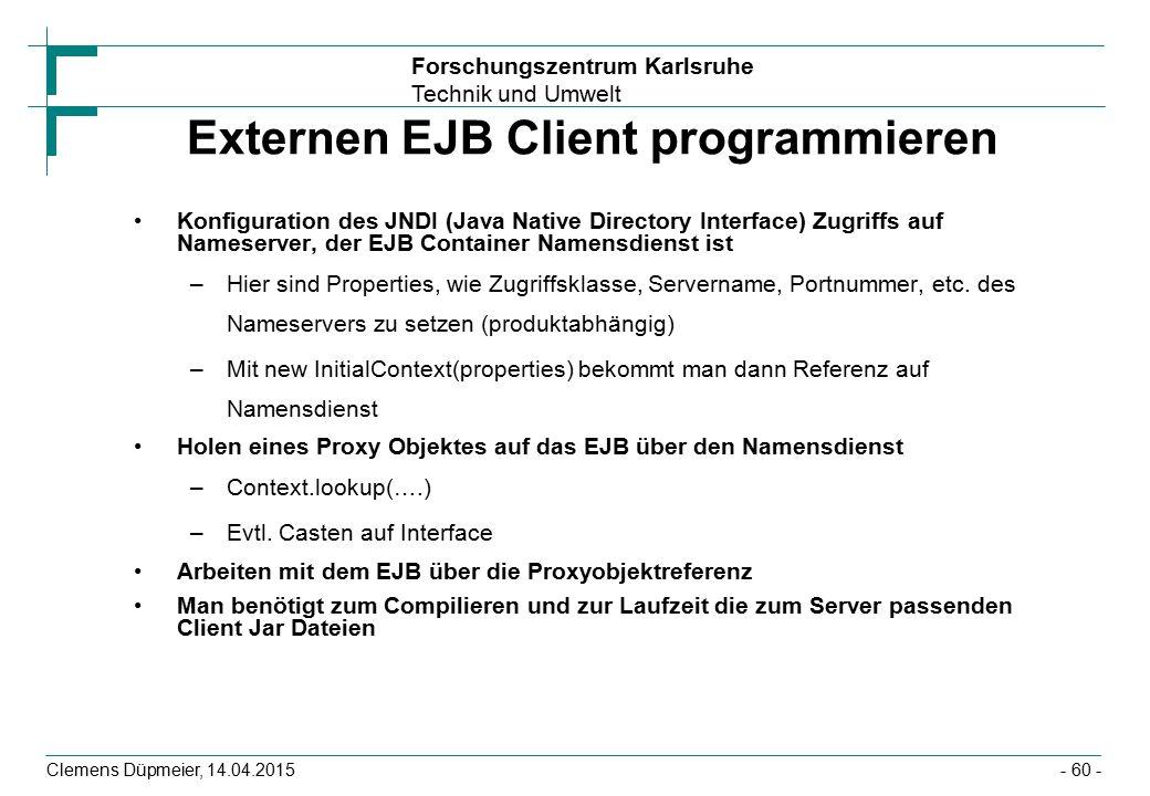 Forschungszentrum Karlsruhe Technik und Umwelt Clemens Düpmeier, 14.04.2015 Externen EJB Client programmieren Konfiguration des JNDI (Java Native Dire