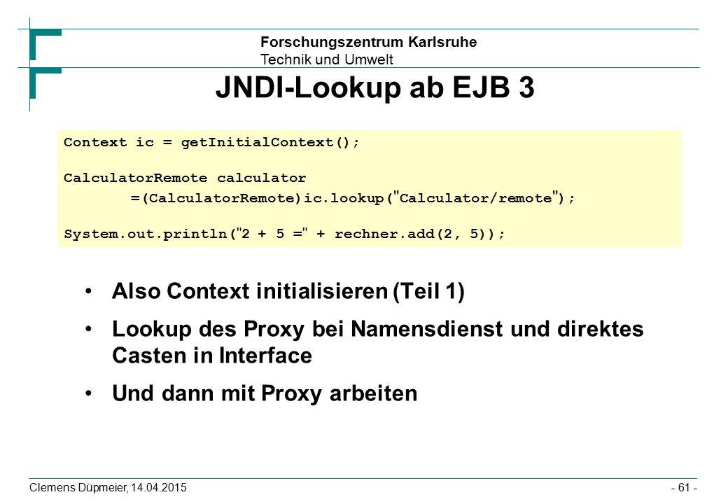 Forschungszentrum Karlsruhe Technik und Umwelt Clemens Düpmeier, 14.04.2015 JNDI-Lookup ab EJB 3 Also Context initialisieren (Teil 1) Lookup des Proxy