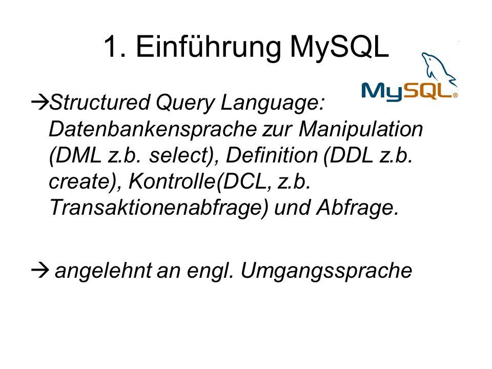 1. Einführung MySQL  Structured Query Language: Datenbankensprache zur Manipulation (DML z.b. select), Definition (DDL z.b. create), Kontrolle(DCL, z