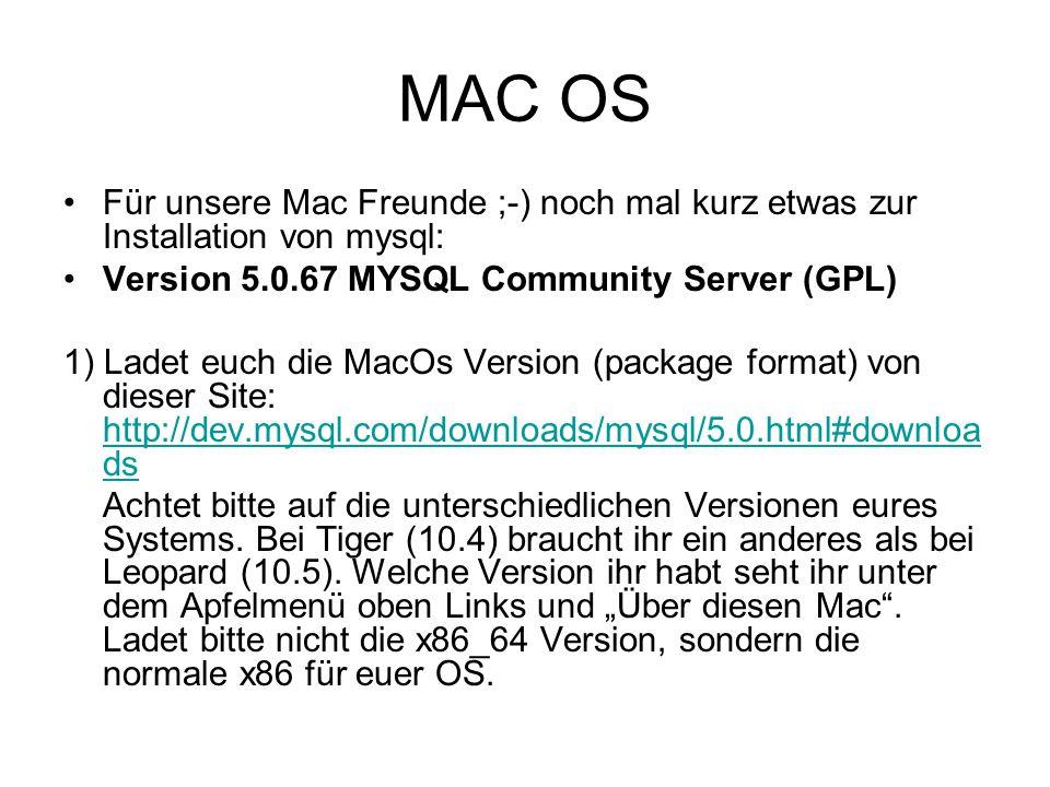 MAC OS Für unsere Mac Freunde ;-) noch mal kurz etwas zur Installation von mysql: Version 5.0.67 MYSQL Community Server (GPL) 1) Ladet euch die MacOs