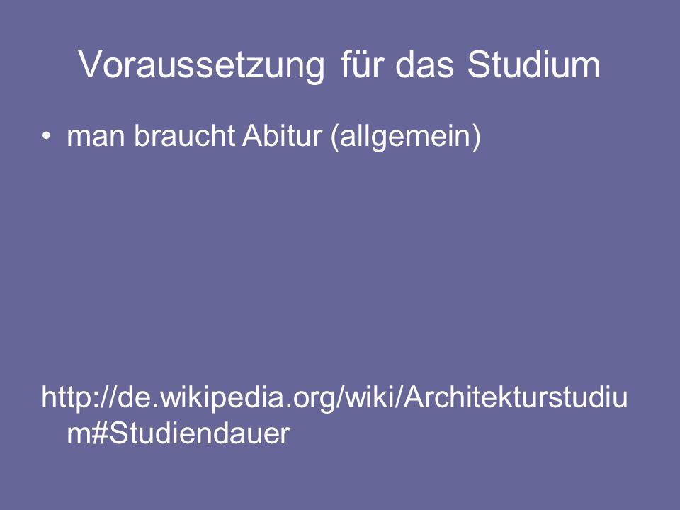 Voraussetzung für das Studium man braucht Abitur (allgemein) http://de.wikipedia.org/wiki/Architekturstudiu m#Studiendauer