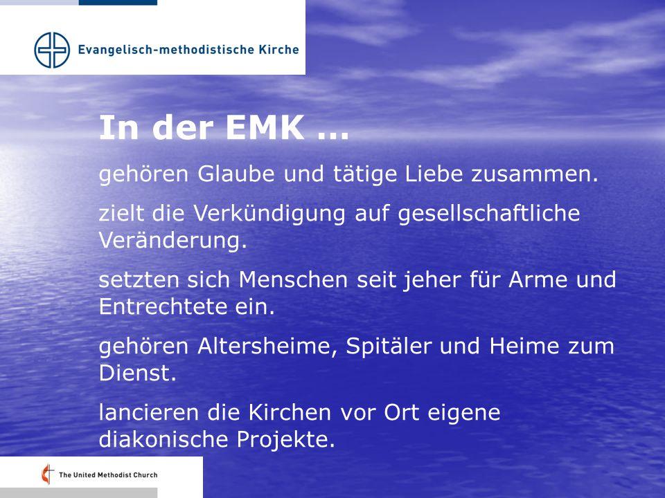 In der EMK … gehören Glaube und tätige Liebe zusammen. zielt die Verkündigung auf gesellschaftliche Veränderung. setzten sich Menschen seit jeher für