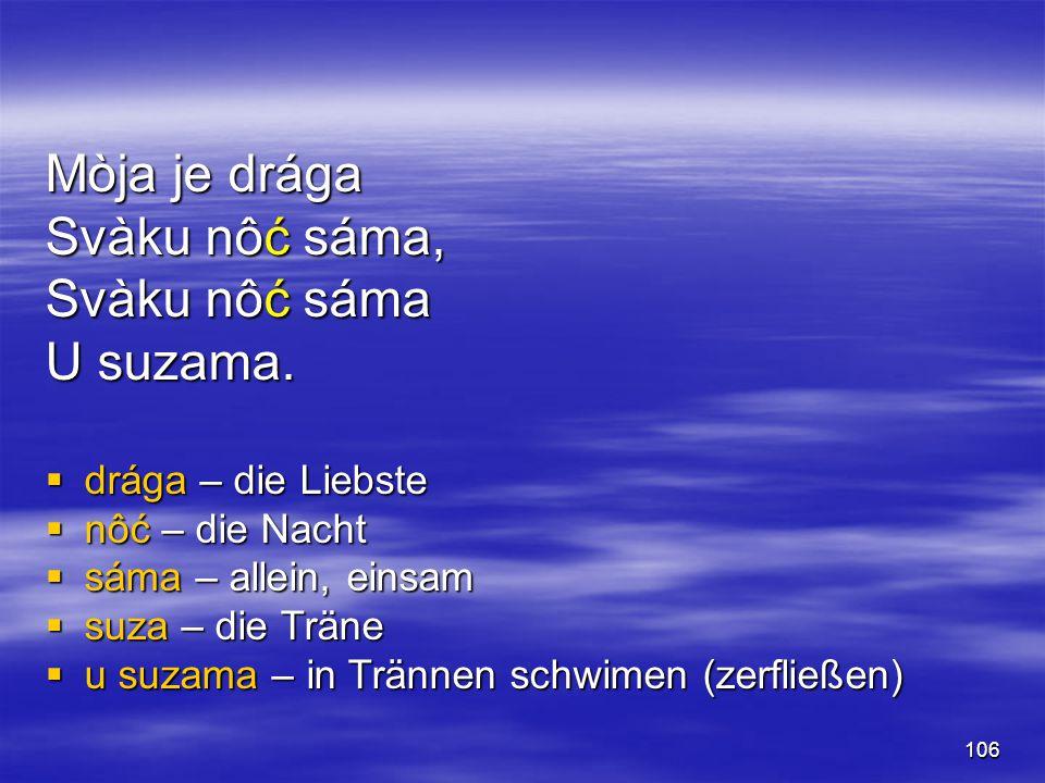 106 Mòja je drága Svàku nôć sáma, Svàku nôć sáma U suzama.  drága – die Liebste  nôć – die Nacht  sáma – allein, einsam  suza – die Träne  u suza