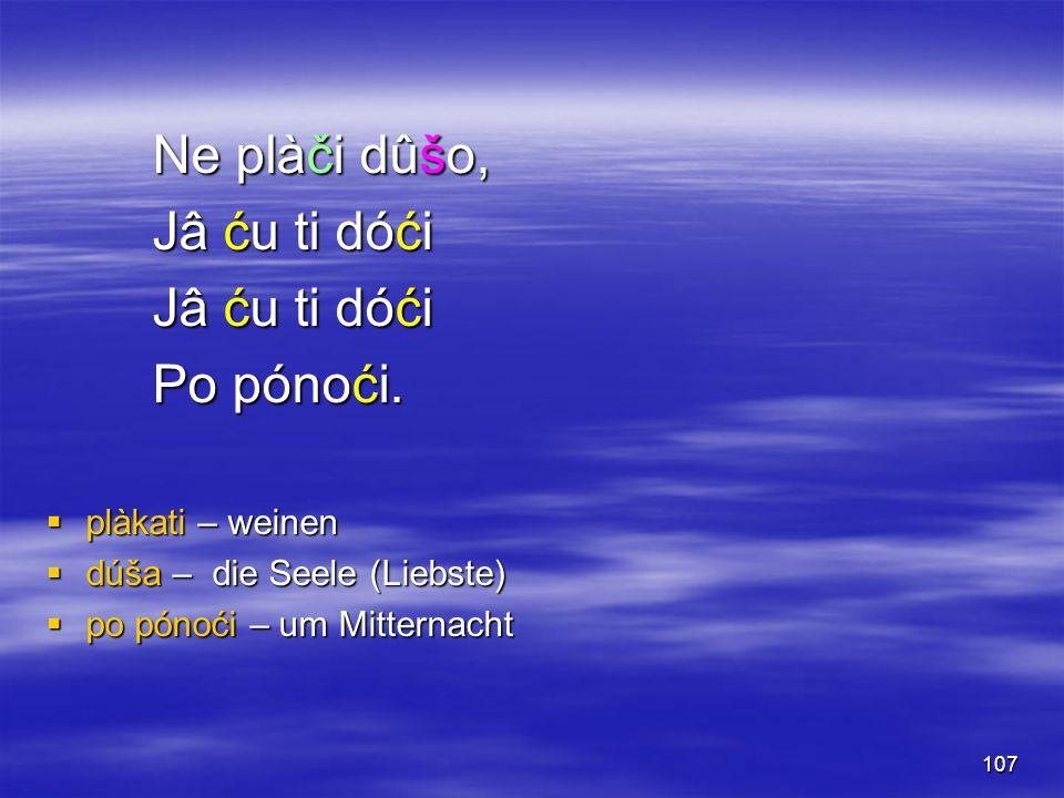 107 Ne plàči dûšo, Jâ ću ti dóći Po pónoći.  plàkati – weinen  dúša – die Seele (Liebste)  po pónoći – um Mitternacht
