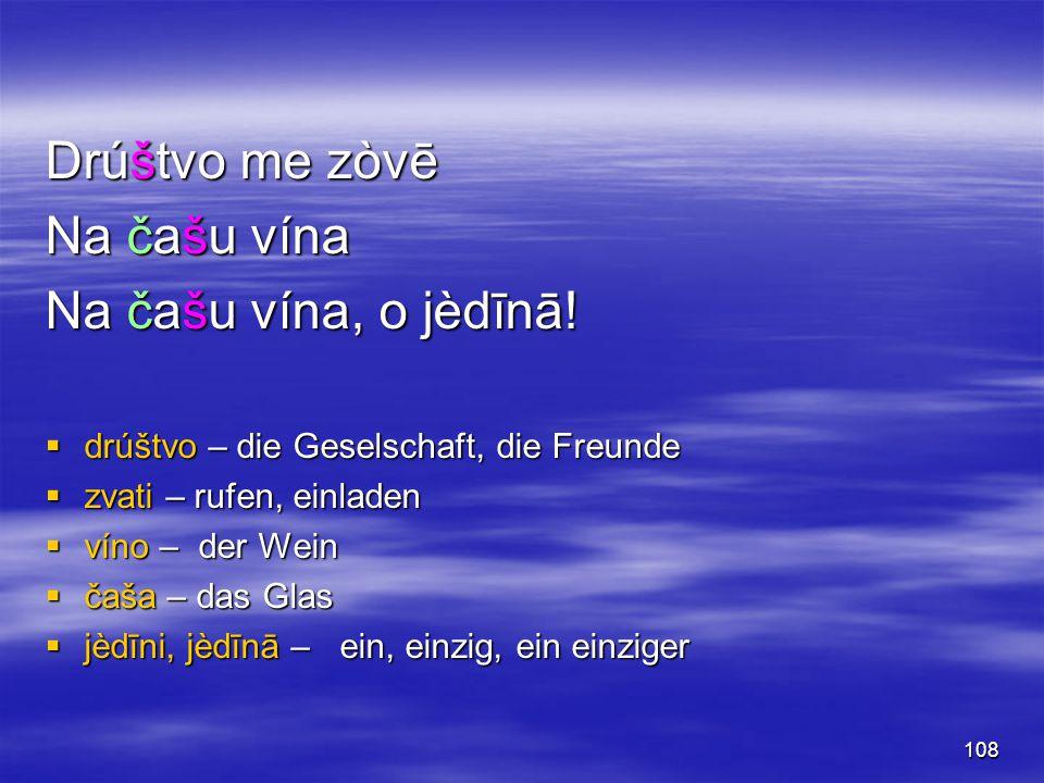108 Drúštvo me zòvē Na čašu vína Na čašu vína, o jèdīnā!  drúštvo – die Geselschaft, die Freunde  zvati – rufen, einladen  víno – der Wein  čaša –