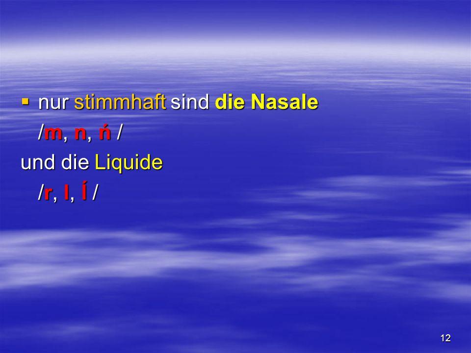 12  nur stimmhaft sind die Nasale /m, n, ń / und die Liquide /r, l, ĺ /