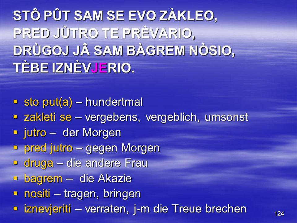 124 STÔ PÛT SAM SE EVO ZÀKLEO, PRED JÙTRO TE PRÈVARIO, DRÙGOJ JÂ SAM BÀGREM NÒSIO, TÈBE IZNÈVJERIO.  sto put(a) – hundertmal  zakleti se – vergebens