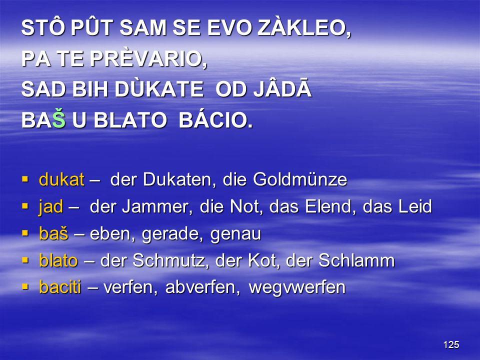 125 STÔ PÛT SAM SE EVO ZÀKLEO, PA TE PRÈVARIO, SAD BIH DÙKATE OD JÂDĀ BAŠ U BLATO BÁCIO.  dukat – der Dukaten, die Goldmünze  jad – der Jammer, die